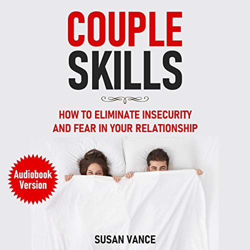 Couple Skills - How to eliminate fear and insecurity in your relationship