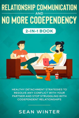 Relationship Communication and No More Codependency 2-in-1 Book Healthy Detachment Strategies to Resolve Any Conflict with Your Partner and Stop Struggling with Codependent Relationships