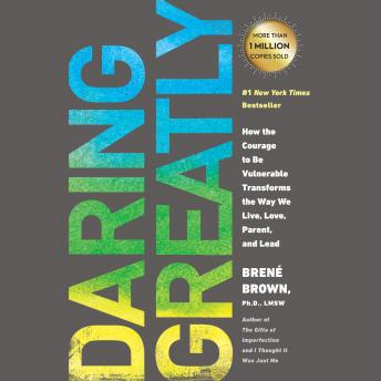 Daring Greatly: How the Courage to Be Vulnerable Transforms the Way We Live, Love, Parent, and Lead audiobooks