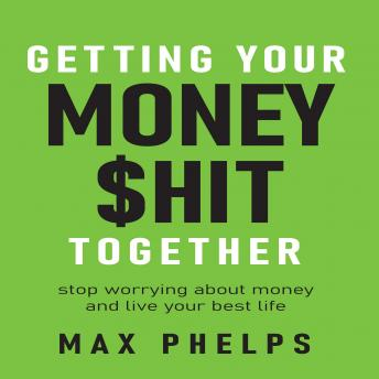 Getting Your Money $hit Together: Stop worrying about money and live your best life