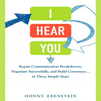 I Hear You: Repair Communication Breakdowns, Negotiate Successfully, and Build Consensus... in Three Easy Steps